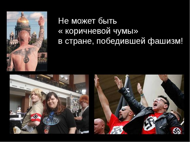 Не может быть « коричневой чумы» в стране, победившей фашизм!