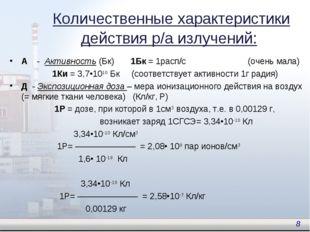 А - Активность (Бк) 1Бк = 1расп/с (очень мала) 1Ки = 3,7•1010 Бк (соответству