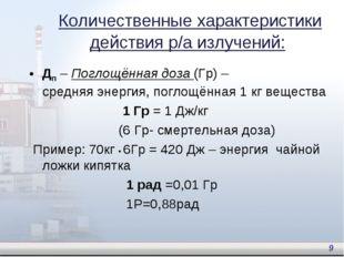 Дп – Поглощённая доза (Гр) – средняя энергия, поглощённая 1 кг вещества 1 Гр