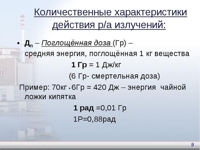 Дп – Поглощённая доза (Гр) – средняя энергия, поглощённая 1 кг вещества 1 Гр...