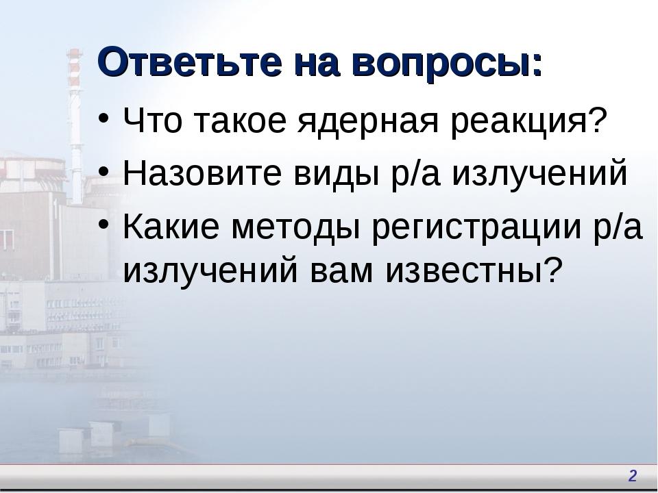Что такое ядерная реакция? Назовите виды р/а излучений Какие методы регистрац...