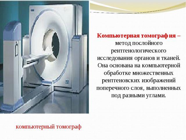 компьютерный томограф Компьютерная томография – метод послойного рентгенолог...