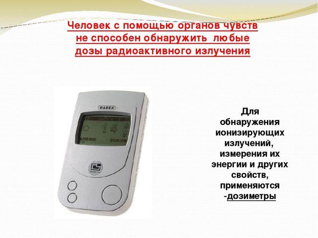 Человек с помощью органов чувств не способен обнаружить любые дозы радиоактив...