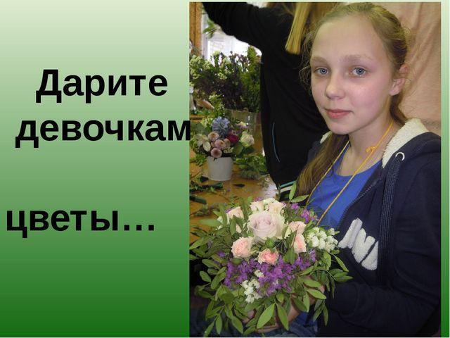 Дарите девочкам цветы…