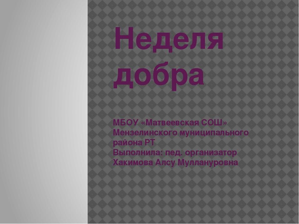 Неделя добра МБОУ «Матвеевская СОШ» Мензелинского муниципального района РТ Вы...