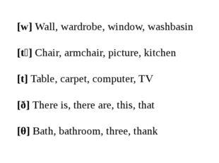 [w]Wall, wardrobe, window, washbasin [tʃ]Chair, armchair, picture, kitchen