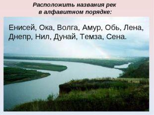 Расположить названия рек в алфавитном порядке: Енисей, Ока, Волга, Амур, Обь,