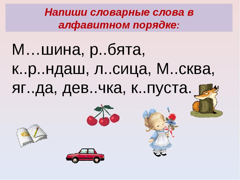 Напиши словарные слова в алфавитном порядке: М…шина, р..бята, к..р..ндаш, л.....