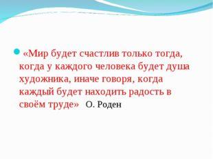 «Мир будет счастлив только тогда, когда у каждого человека будет душа художни