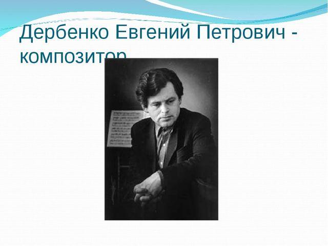 Дербенко Евгений Петрович - композитор