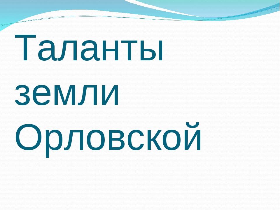 Таланты земли Орловской