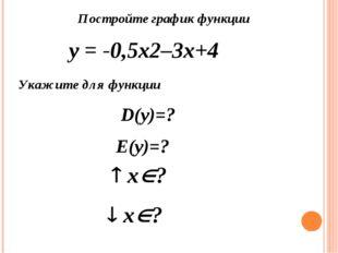 Постройте график функции у = -0,5х2–3х+4 Укажите для функции D(y)=? Е(y)=? 