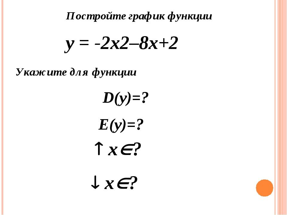 Постройте график функции у = -2х2–8х+2 Укажите для функции D(y)=? Е(y)=?  х...