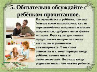5. Обязательно обсуждайте с ребёнком прочитанное. Интересуйтесь у ребёнка, чт