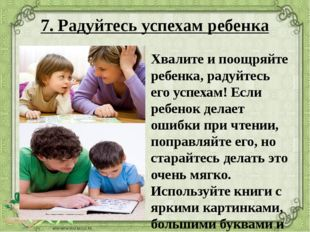 7. Радуйтесь успехам ребенка Хвалите и поощряйте ребенка, радуйтесь его успех