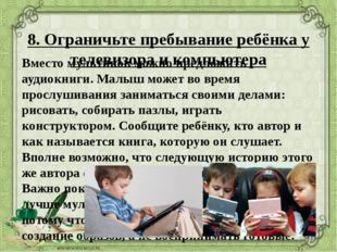 8. Ограничьте пребывание ребёнка у телевизора и компьютера Вместо мультиков м
