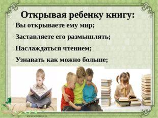 Открывая ребенку книгу: Вы открываете ему мир; Заставляете его размышлять; На