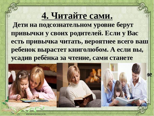 4. Читайте сами. Дети на подсознательном уровне берут привычки у своих родит...