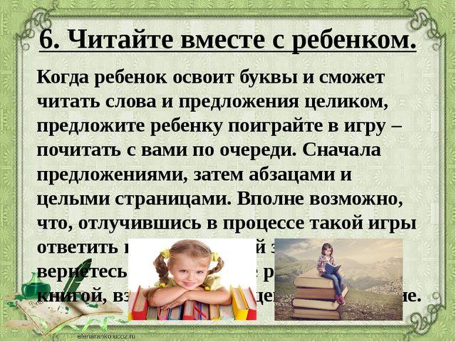 6. Читайте вместе с ребенком. Когда ребенок освоит буквы и сможет читать слов...