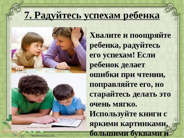 7. Радуйтесь успехам ребенка Хвалите и поощряйте ребенка, радуйтесь его успех...