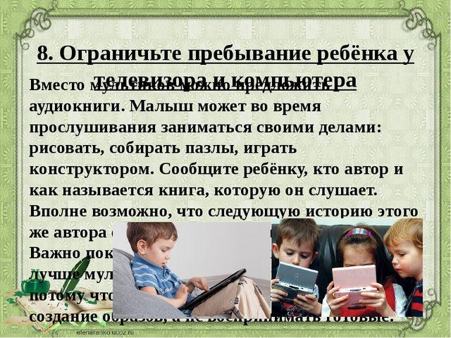 8. Ограничьте пребывание ребёнка у телевизора и компьютера Вместо мультиков м...