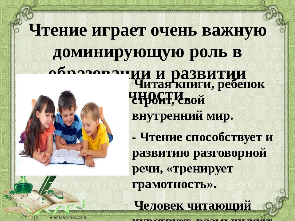 Чтение играет очень важную доминирующую роль в образовании и развитии личност...