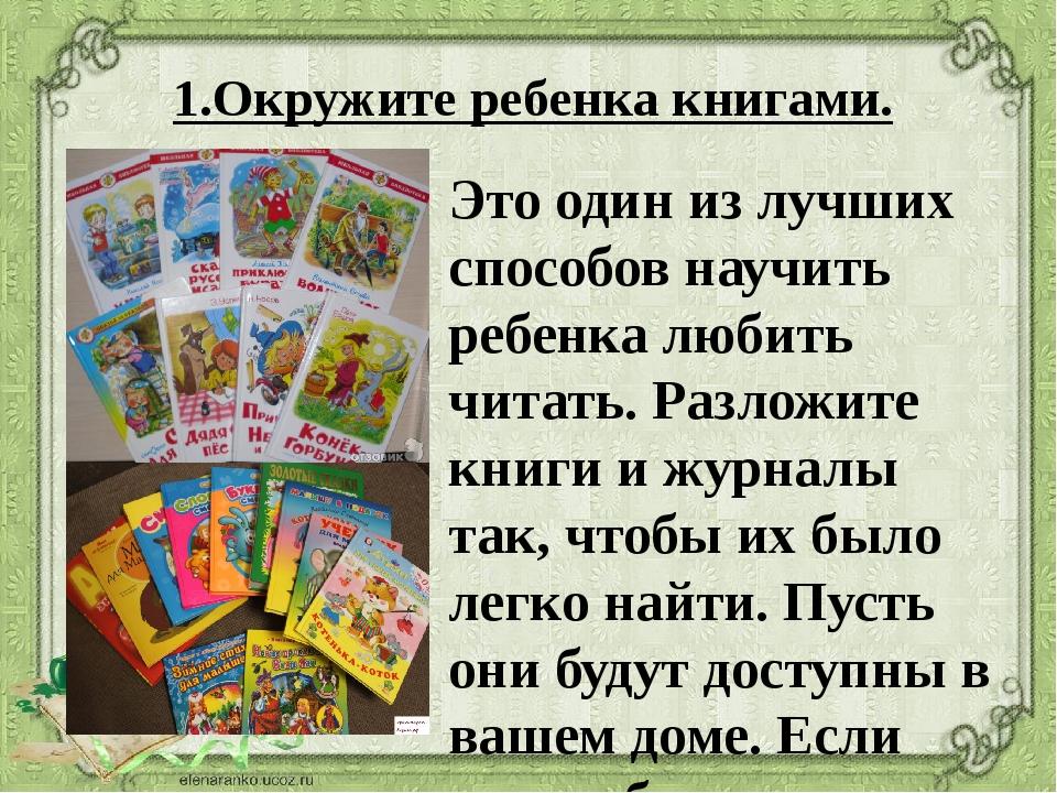 1.Окружите ребенка книгами. Это один из лучших способов научить ребенка любит...