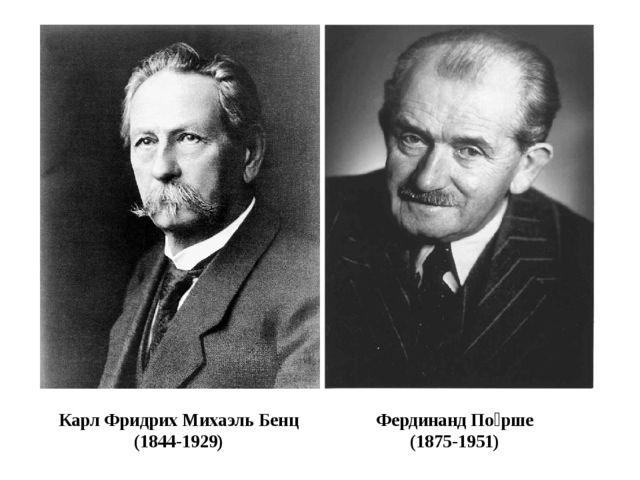КарлФридрих МихаэльБенц (1844-1929) ФердинандПо́рше (1875-1951)
