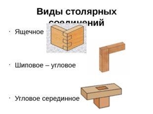 Виды столярных соединений Ящечное Шиповое – угловое Угловое серединное