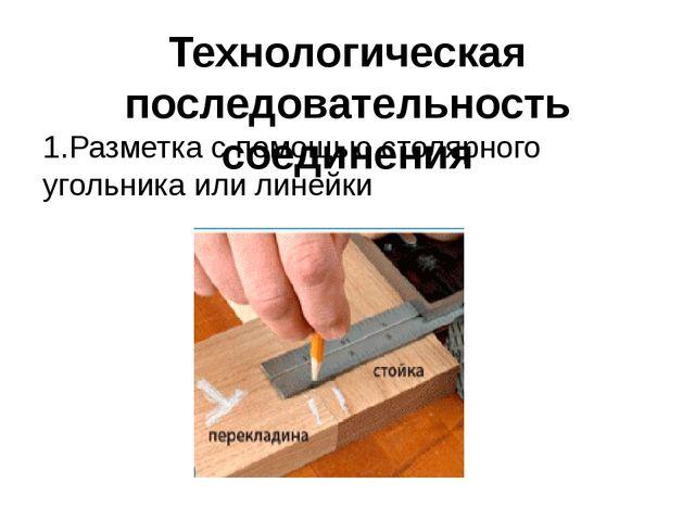 Технологическая последовательность соединения 1.Разметка с помощью столярного...