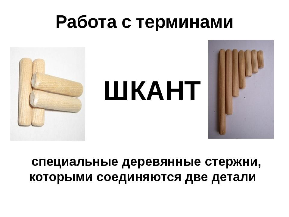 Работа с терминами ШКАНТ специальные деревянные стержни, которыми соединяются...