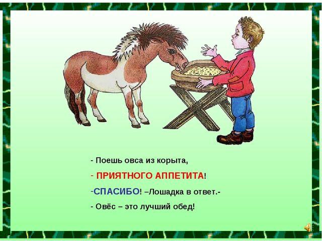 Поешь овса из корыта, ПРИЯТНОГО АППЕТИТА! СПАСИБО! –Лошадка в ответ.- Овёс –...