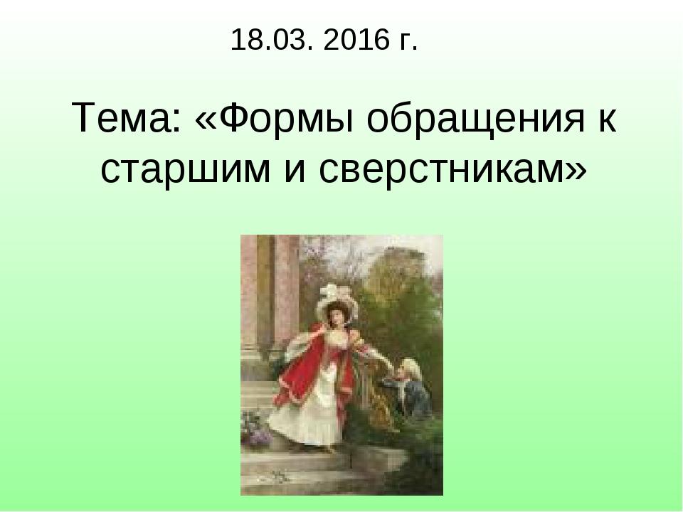 Тема: «Формы обращения к старшим и сверстникам» 18.03. 2016 г.