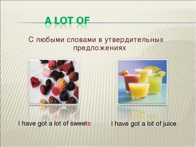 С любыми словами в утвердительных предложениях I have got a lot of sweets I h...
