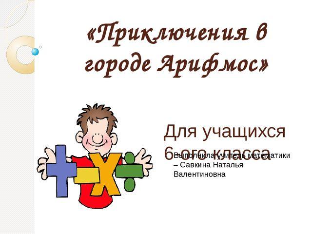 «Приключения в городе Арифмос» Для учащихся 6-ого класса Выполнила учитель ма...
