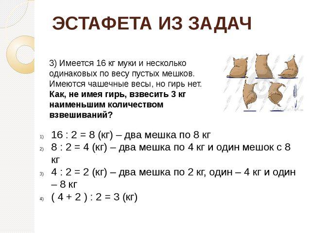 ЭСТАФЕТА ИЗ ЗАДАЧ 3) Имеется 16 кг муки и несколько одинаковых по весу пустых...