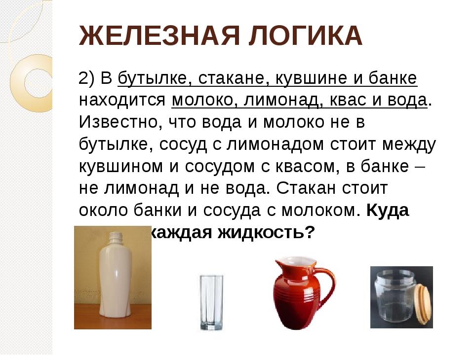 ЖЕЛЕЗНАЯ ЛОГИКА 2) В бутылке, стакане, кувшине и банке находится молоко, лимо...