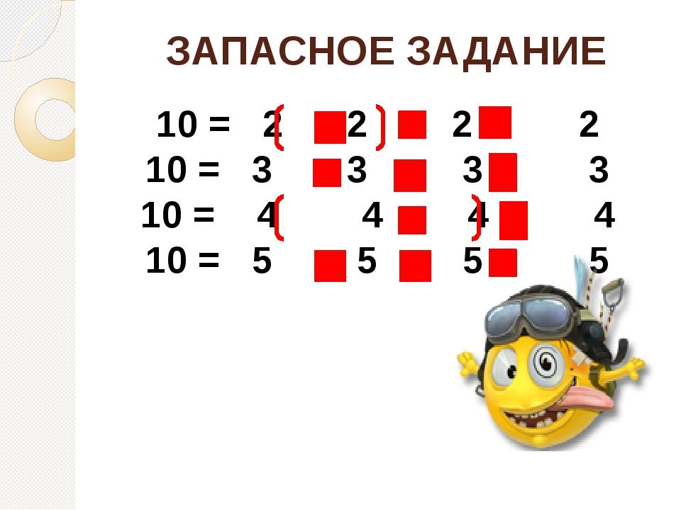 ЗАПАСНОЕ ЗАДАНИЕ 10 = 2 2 2 2 10 = 3 3 3 3 10 = 4 4 4 4 10 = 5 5 5 5