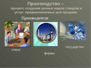 Производство – процесс создания разных видов товаров и услуг, предназначенных