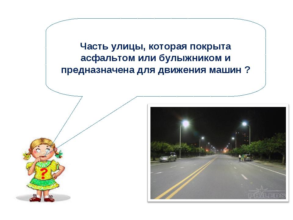Часть улицы, которая покрыта асфальтом или булыжником и предназначена для дви...