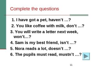 * Complete the questions 1. I have got a pet, haven't …? 2. You like coffee w
