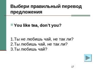 * Выбери правильный перевод предложения You like tea, don't you? 1.Ты не люби