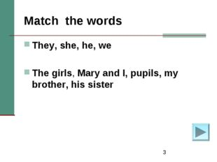 * Match the words They, she, he, we The girls, Mary and I, pupils, my brother