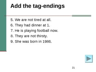 * Add the tag-endings 5. We are not tired at all. 6.They had dinner at 1. 7.