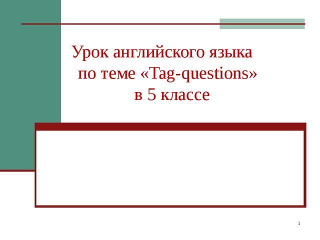 * Урок английского языка по теме «Tag-questions» в 5 классе