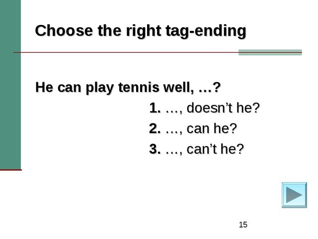 * Choose the right tag-ending He can play tennis well, …? 1. …, doesn't he? 2...