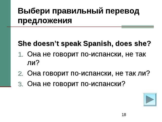 * Выбери правильный перевод предложения She doesn't speak Spanish, does she?...