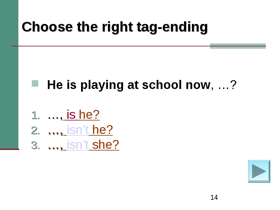 * Choose the right tag-ending He is playing at school now, …? …, is he? …, is...