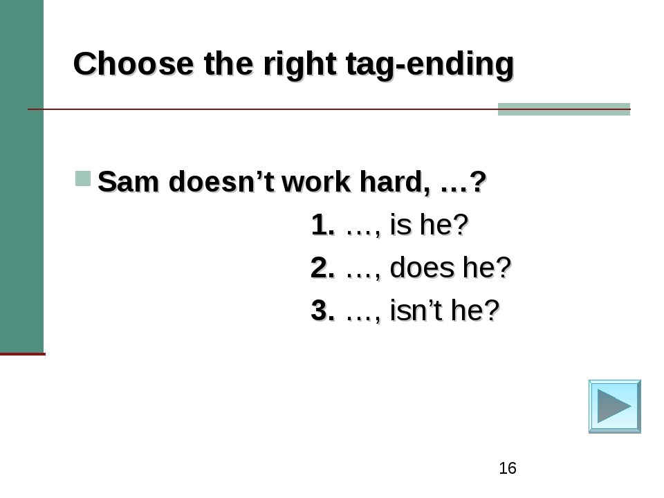 * Choose the right tag-ending Sam doesn't work hard, …? 1. …, is he? 2. …, do...