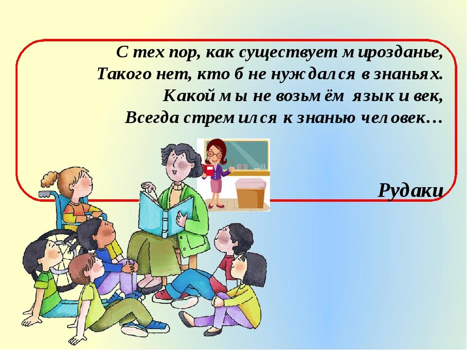 С тех пор, как существует мирозданье, Такого нет, кто б не нуждался в знаньях...